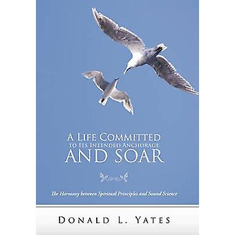 A Life Committed to Its Intended Anchorage and Soar The Harmony Between Spiritual Principles and Sound Science by Yates & Donald L.