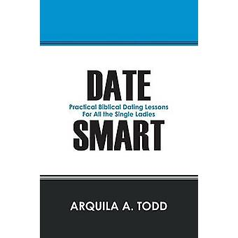 Date Smart Practical Biblical Dating Lessons for All the Single Ladies by Todd & Arquila A.
