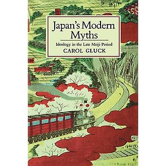 Japan's Modern Myths - Ideology in the Late Meiji Period by Carol Gluc