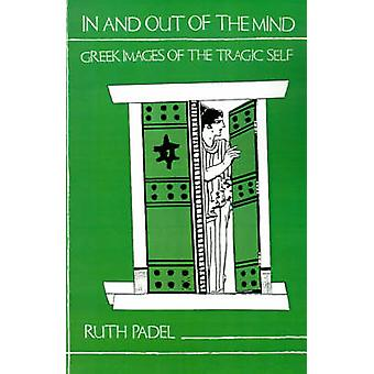 In and Out of the Mind - Greek Images of the Tragic Self by Ruth Padel