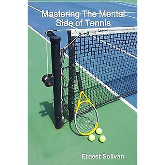 Mastering The Mental Side Of Tennis by Solivan & Ernest