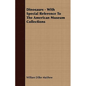 Dinosaurs  With Special Reference To The American Museum Collections by Matthew & William Diller