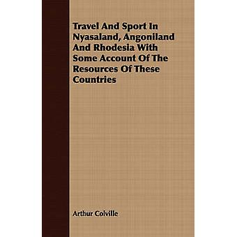 Travel And Sport In Nyasaland Angoniland And Rhodesia With Some Account Of The Resources Of These Countries by Colville & Arthur