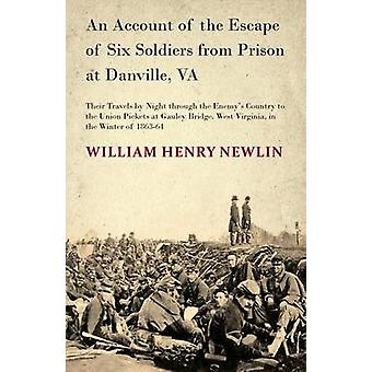 An Account of the Escape of Six Soldiers from Prison at Danville VA  Their Travels by Night through the Enemys Country to the Union Pickets at Gauley Bridge West Virginia in the Winter of 186364 by Newlin & W. H.
