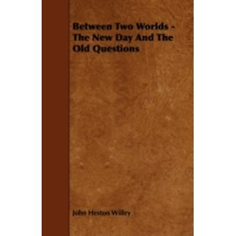 Between Two Worlds  The New Day And The Old Questions by Willey & John Heston