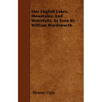 Our English Lakes Mountains And Waterfalls As Seen By William Wordsworth by Ogle & Thomas