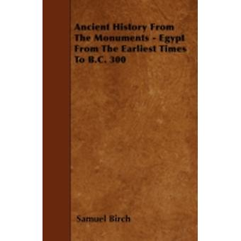 Ancient History From The Monuments  Egypt From The Earliest Times To B.C. 300 by Birch & Samuel