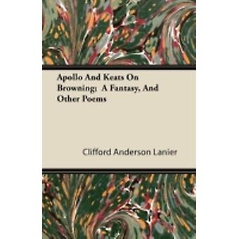 Apollo And Keats On Browning  A Fantasy And Other Poems by Lanier & Clifford Anderson