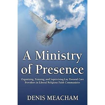A Ministry of Presence Organizing Training and Supervising Lay Pastoral Care Providers in Liberal Religious Faith Communities by Meacham & Denis