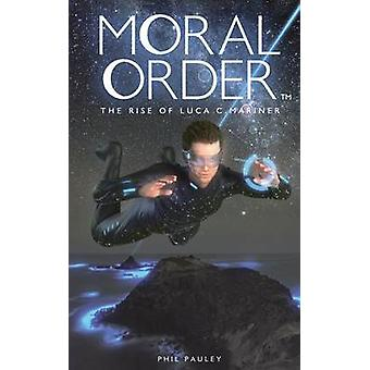 Moral Order The Rise of Luca C. Mariner by Pauley & Phil
