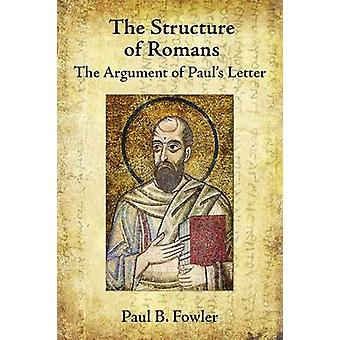 The Structure of Romans - The Argument of Paul's Letter by Paul B. Fow