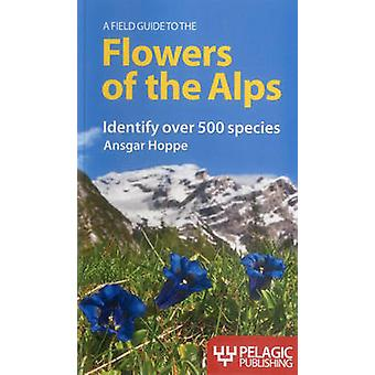 A Field Guide to the Flowers of the Alps by Ansgar Hoppe - Martin Wal