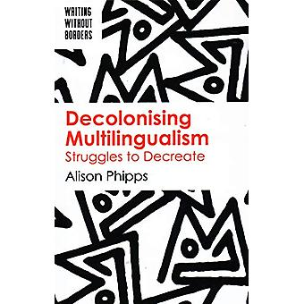 Decolonising Multilingualism - Struggles to Decreate by Alison Phipps