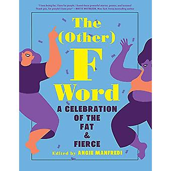The (Other) F Word - A Celebration of the Fat & Fierce by Angie Ma