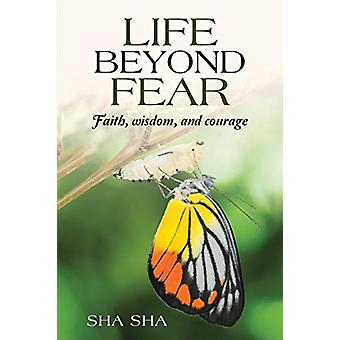 Life Beyond Fear - Faith - Wisdom - and Courage by Sha Sha - 978148344