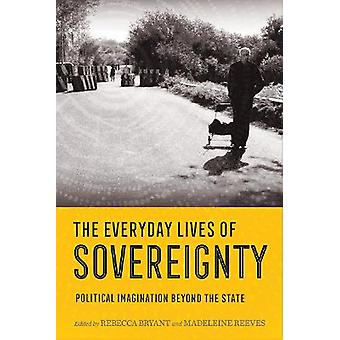 The Everyday Lives of Sovereignty Political Imagination beyond the State
