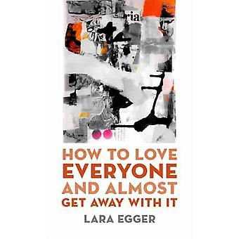 How to Love Everyone and Almost Get Away with It by Lara Egger