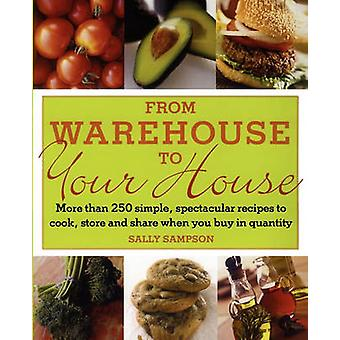 From Warehouse to Your House More Than 250 Simple Spectacular Recipes to Cook Store and Share When You Buy in Volume by Sampson & Sally
