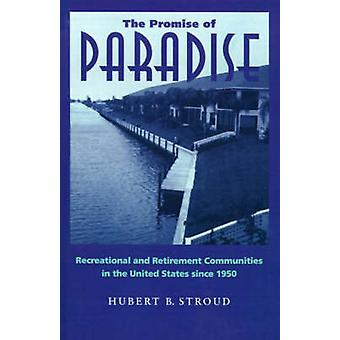 The Promise of Paradise Recreational and Retirement Communities in the United States Since 1950 by Stroud & Hubert B.