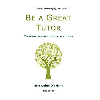 Be a Great Tutor The Inspiring Guide to Tutoring All Ages by OBriant & Erin Quinn