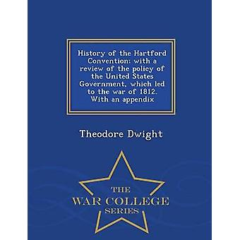 History of the Hartford Convention with a review of the policy of the United States Government which led to the war of 1812. With an appendix  War College Series by Dwight & Theodore