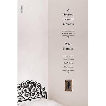 A Sorrow Beyond Dreams - A Life Story by Peter Handke - Ralph Manheim