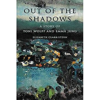 Out of the Shadows A Story of Toni Wolff and Emma Jung by ClarkStern & Elizabeth