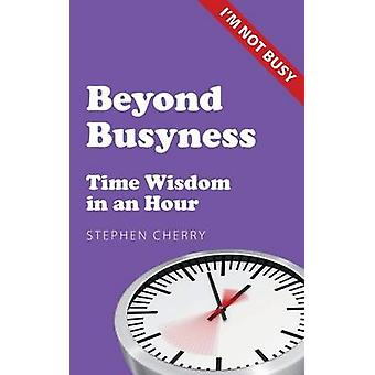 Beyond Busyness Time Wisdom in an Hour by Cherry & Stephen