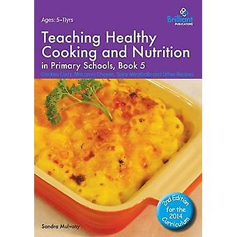 Teaching Healthy Cooking and Nutrition in Primary Schools Book 5 Chicken Curry Macaroni Cheese Spicy Meatballs and Other Recipes by Mulvany & Sandra