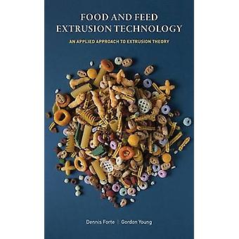 Food and Feed Extrusion Technology An Applied Approach to Extrusion Theory by Forte & Dennis
