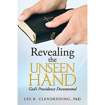 Revealing the Unseen Hand Gods Providence Documented by Clendenning Phd & Lee R.