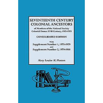 Seventeenth Century Colonial Ancestors of Members of the National Society Colonial Dames XVII Century 19151975. Consolidated Edition with Supplemen by Hutton & Mary Louise M.