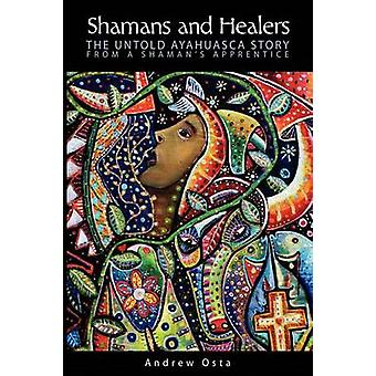 Shamans and Healers The Untold Ayahuasca Story by Osta & Andrew