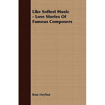 Like Softest Music  Love Stories Of Famous Composers by Heylbut & Rose