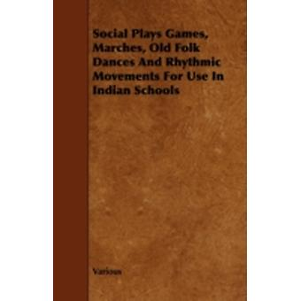 Social Plays Games Marches Old Folk Dances and Rhythmic Movements for Use in Indian Schools by Various