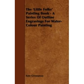 The Little Folks Painting Book  A Series of Outline Engravings for WaterColour Painting by Greenaway & Kate