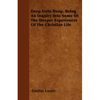 Deep Unto Deep Being An Inquiry Into Some Of The Deeper Experiences Of The Christian Life by Laurie & Emilius