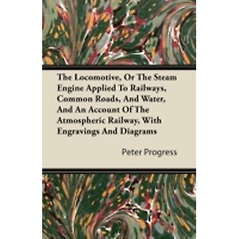The Locomotive or the Steam Engine Applied to Railways Common Roads and Water and an Account of the Atmospheric Railway with Engravings and Diagr by Progress & Peter