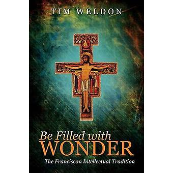 Be Filled with Wonder The Franciscan Intellectual Tradition by Weldon & Tim