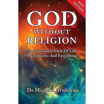 God Without Religion An Alternative View Of Life The Universe And Everything by Arnheim & Michael