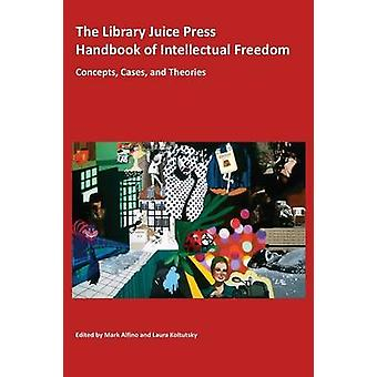 The Library Juice Press Handbook of Intellectual Freedom Concepts Cases and Theories by Alfino & Mark