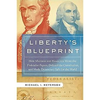 Libertys Blueprint How Madison and Hamilton Wrote the Federalist Papers Defined the Constitution and Made Democracy Safe for the World by Meyerson & Michael