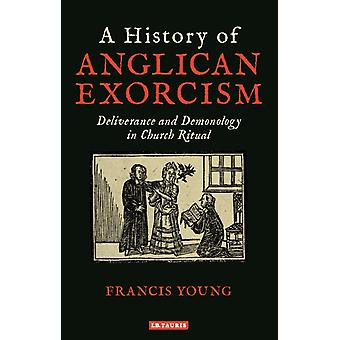 A History of Anglican Exorcism  Deliverance and Demonology in Church Ritual by Francis Young