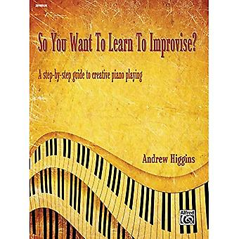 So You Want to Learn to Improvise?: A Step-By-Step Guide to Creative Piano Playing