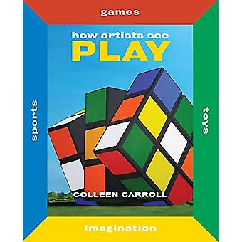 How Artists See Play - Sports Games Toys Imagination by Colleen Carrol