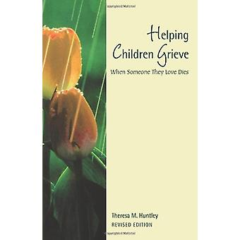 Helping Children Grieve - When Someone They Love Dies by Theresa Huntl