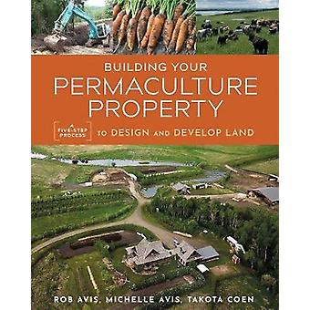 Building Your Permaculture Property A FiveStep Process to Design and Develop Land Mother Earth News Wiser Living Series