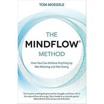 The MINDFLOW Method How You Can Achieve Anything by NotWanting and NotDoing