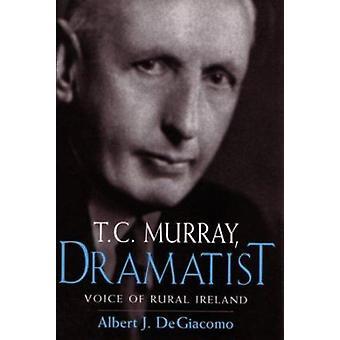 T.C. Murray - Dramatist - Voice of the Irish Peasant by Albert J. DeGi