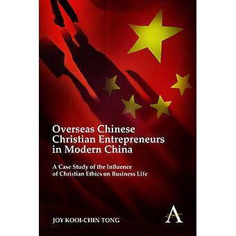 Overseas Chinese Christian Entrepreneurs in Modern China A Case Study of the Influence of Christian Ethics on Business Life by Tong & Joy Kooi